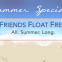 Summer Specials: Friends Float Free. All. Summer. Long.